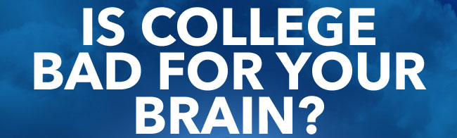 IS COLLEGE BAD FOR YOUR BRAIN?